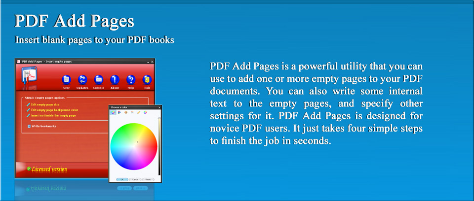 PDF Add Pages | PDF Add Pages is a powerful utility that you can use to add one or more empty pages to your PDF documents. You can also write some internal text to the empty pages, and specify other settings for it. PDF Add Pages is designed for novice PDF users. It just takes four simple steps to finish the job in seconds.